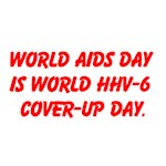 WORLD AIDS DAY IS WORLD HHV-6 COVER-UP DAY.