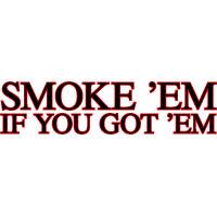 Smoke em in you got em