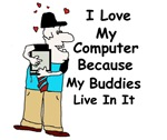 I LOVE MY COMPUTER BECAUSE MY BUDDIES LIVE IN IT