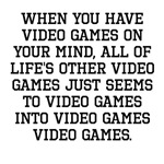 When You Have Video Games On Your Mind
