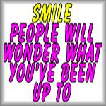 Smile. People will wonder what you've been up to.