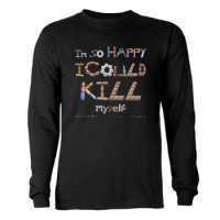 I'm So Happy I Could Kill Myself shirts