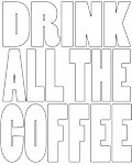 Drink all the coffee