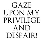 Gaze Upon My Privilege And Despair!