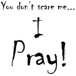 You don't scare me...Pray