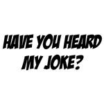 heard my joke?