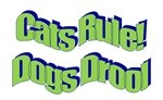 Cats Rule! Dogs Drool...