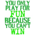 you play for fun because you can't win