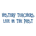 History Teachers Live in the Past