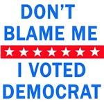 DONT BLAME ME I VOTED DEMOCRAT