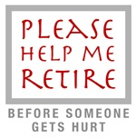 Help Me Retire, Before Someone Gets Hurt!