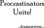 Procrastinators Unite...Tomorrow