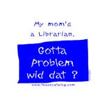 My mom's a Librarian.  Gotta problem wid dat?