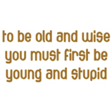 To be old and wise...