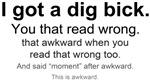 I got a dig bick