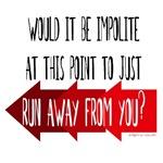 Impolite to run away