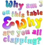 Why am I on this table, & why are you all clapping