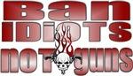 Ban Idiots - Not Guns