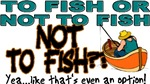 To Fish or Not To Fish???