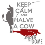 Under the Dome Keep Calm Halve a Cow