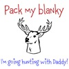 Pack my blanky, i'm going hunting with daddy