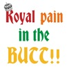 Royal pain in the BUTT!!