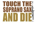 Touch the Soprano Sax and Die T-Shirts