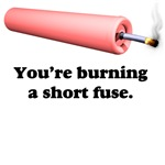 Your burning a short fuse.