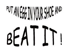 HUMOR/PUT AN EGG IN YOUR SHOE AND BEAT IT