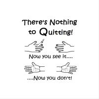 THERE'S NOTHING TO QUITTING!