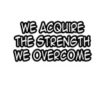 We Acquire The Strength We Overcome