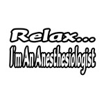 Relax...I'm An Anesthesiologist