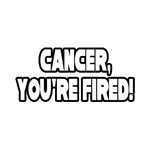 Cancer, You're Fired.