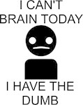 I Can't Brain Today... I Have The Dumb.