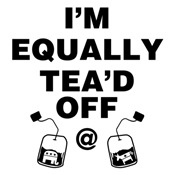 I'm Equally TEA'd OFF