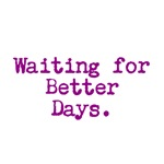 Waiting for Better Days.