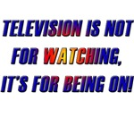 Television is not for watching, it's for being on!