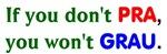 if you don't PRA, you won't GRAU
