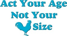 Act Your Age, not your cock (rooster) size
