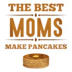 Best Moms Make Pancakes