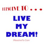 I Resolve To . . . Live My Dream!