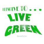 I Resolve To . . . Live Green!