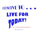 I Resolve To . . . Live For Today!