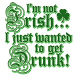 I'm Not Irish I Just Wanted To Get Drunk