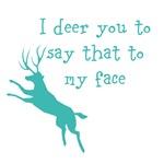I deer you...