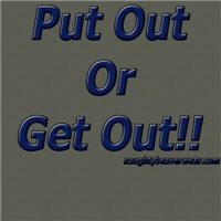 Put Out Or Get Out!!