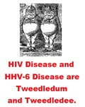HIV DISEASE AND HHV-6 DISEASE ARE TWEEDLEDUM AND T