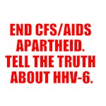 END CFS/AIDS APARTHEID. TELL THE TRUTH ABOUT HHV-6