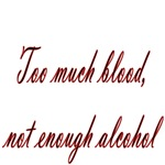 Too Much Blood Not Enough Alcohol