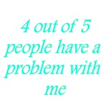 4 Out Of 5 People Have A Problem With Me